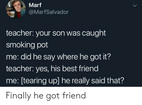 tearing: Marf  @MarfSalvador  teacher: your son was caught  smoking pot  me: did he say where he got it?  teacher: yes, his best friend  me: [tearing up] he really said that? Finally he got friend