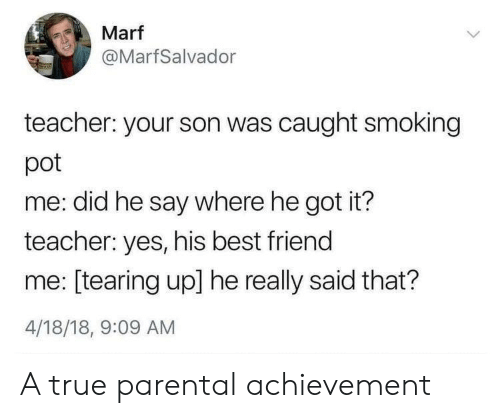 tearing: Marf  @MarfSalvador  teacher: your son was caught smoking  pot  me: did he say where he got it?  teacher: yes, his best friend  me: [tearing up] he really said that?  4/18/18, 9:09 AM A true parental achievement
