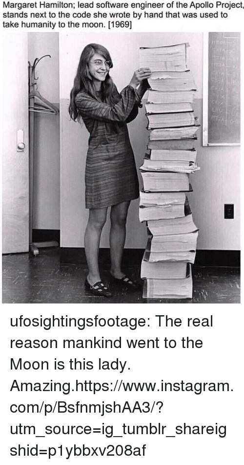 Apollo: Margaret Hamilton; lead software engineer of the Apollo Project,  stands next to the code she wrote by hand that was used to  take humanity to the moon. [1969] ufosightingsfootage: The real reason mankind went to the Moon is this lady. Amazing.https://www.instagram.com/p/BsfnmjshAA3/?utm_source=ig_tumblr_shareigshid=p1ybbxv208af