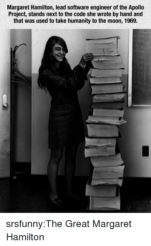 Apollo: Margaret Hamilton, lead software engineer of the Apollo  Project, stands next to the code she wrote by hand and  that was used to take humanity to the moon, 1969. srsfunny:The Great Margaret Hamilton