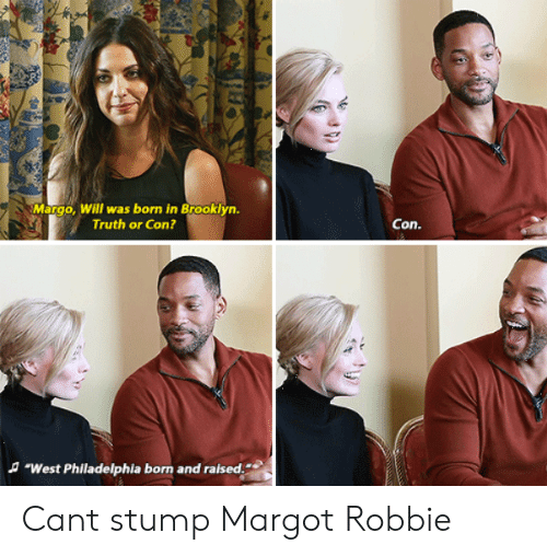 "Margot Robbie: Margo, Will was born in Brooklyn.  Truth or Con?  Con.  A ""West Philadelphia born and raised. Cant stump Margot Robbie"