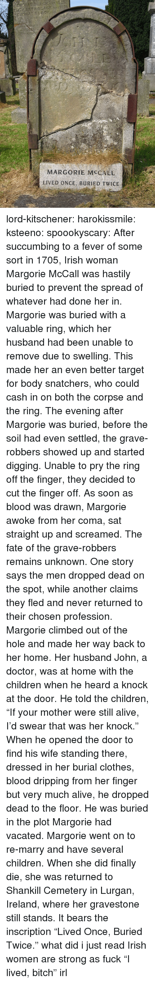 "profession: MARGORIE MCCALL  LIVED ONCE, BURIED TWICE lord-kitschener: harokissmile:  ksteeno:  spoookyscary:  After succumbing to a fever of some sort in 1705, Irish woman Margorie McCall was hastily buried to prevent the spread of whatever had done her in. Margorie was buried with a valuable ring, which her husband had been unable to remove due to swelling. This made her an even better target for body snatchers, who could cash in on both the corpse and the ring. The evening after Margorie was buried, before the soil had even settled, the grave-robbers showed up and started digging. Unable to pry the ring off the finger, they decided to cut the finger off. As soon as blood was drawn, Margorie awoke from her coma, sat straight up and screamed. The fate of the grave-robbers remains unknown. One story says the men dropped dead on the spot, while another claims they fled and never returned to their chosen profession. Margorie climbed out of the hole and made her way back to her home. Her husband John, a doctor, was at home with the children when he heard a knock at the door. He told the children, ""If your mother were still alive, I'd swear that was her knock."" When he opened the door to find his wife standing there, dressed in her burial clothes, blood dripping from her finger but very much alive, he dropped dead to the floor. He was buried in the plot Margorie had vacated. Margorie went on to re-marry and have several children. When she did finally die, she was returned to Shankill Cemetery in Lurgan, Ireland, where her gravestone still stands. It bears the inscription ""Lived Once, Buried Twice.""  what did i just read  Irish women are strong as fuck   ""I lived, bitch"" irl"
