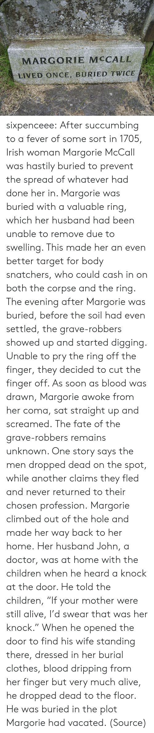 "profession: MARGORIE MCCALL  LIVED ONCE, BURIED TWICE sixpenceee:  After succumbing to a fever of some sort in 1705, Irish woman Margorie McCall was hastily buried to prevent the spread of whatever had done her in. Margorie was buried with a valuable ring, which her husband had been unable to remove due to swelling. This made her an even better target for body snatchers, who could cash in on both the corpse and the ring. The evening after Margorie was buried, before the soil had even settled, the grave-robbers showed up and started digging. Unable to pry the ring off the finger, they decided to cut the finger off. As soon as blood was drawn, Margorie awoke from her coma, sat straight up and screamed. The fate of the grave-robbers remains unknown. One story says the men dropped dead on the spot, while another claims they fled and never returned to their chosen profession. Margorie climbed out of the hole and made her way back to her home. Her husband John, a doctor, was at home with the children when he heard a knock at the door. He told the children, ""If your mother were still alive, I'd swear that was her knock."" When he opened the door to find his wife standing there, dressed in her burial clothes, blood dripping from her finger but very much alive, he dropped dead to the floor. He was buried in the plot Margorie had vacated. (Source)"