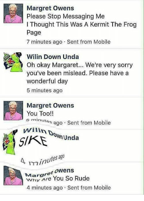 Kermit the Frog: Margret owens  A Please Stop Messaging Me  I Thought This Was A Kermit The Frog  Page  7 minutes ago Sent from Mobile  Wilin Down Unda  oh okay Margaret... We're very sorry  you've been mislead. Please have a  wonderful day  5 minutes ago  Margret Owens  You Too!!  5 minutes from Mobile  ago  Sent WilinDD  SNmunda  ago  4 minu  Margret Owens  You So Rude  4 minutes ago Sent from Mobile