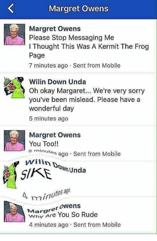 Kermit the Frog: Margret Owens  Please Stop Messaging Me  l Thought This Was A Kermit The Frog  Page  7 minutes ago Sent from Mobile  Wilin Down Unda  Oh okay Margaret... We're very sorry  you've been mislead. Please have a  wonderful day  5 minutes ago  Margret Owens  You Too!!  5 minutes ago Sent from Mobile  Unda  s ago  mn  Margret Owens  Rude  You So 4 minutes ago Sent from Mobile