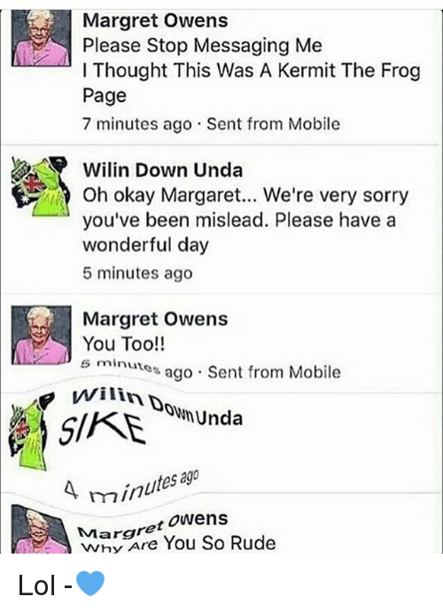 Kermit the Frog: Margret Owens  Please Stop Messaging Me  l Thought This Was A Kermit The Frog  Page  7 minutes ago Sent from Mobile  Wilin Down Unda  you've been mislead. Please have a  wonderful day  5 minutes ago  Margret  owens  You Too!!  s minutes  ago Sent from Mobile  Unda  A min  Margret  Owens  Rude  You So Lol -💙