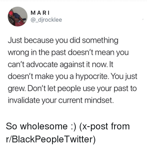 Hypocrite: MARI  @_djrocklee  Just because you did something  wrong in the past doesn't mean you  can't advocate against it now. It  doesn't make you a hypocrite. You just  grew. Don't let people use your past to  invalidate your current mindset. So wholesome :) (x-post from r/BlackPeopleTwitter)