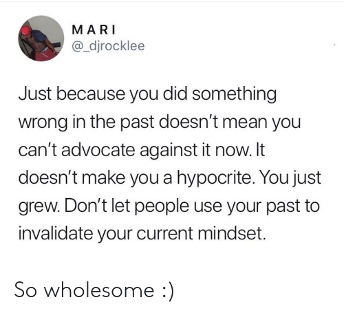 Advocate: MARI  @_djrocklee  Just because you did something  wrong in the past doesn't mean you  can't advocate against it now. It  doesn't make you a hypocrite. You just  grew. Don't let people use your past to  invalidate your current mindset. So wholesome :)