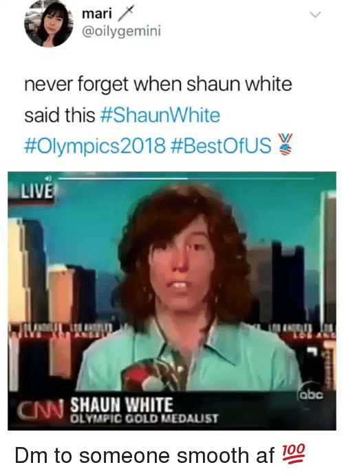 Smooth Af: mari  @oilygemini  never forget when shaun white  said this #ShaunWhite  #Olympics2018 #BestOfUS  LIVE  abc  CNN SHAUN WHITE  OLYMPIC GOLD MEDAUST Dm to someone smooth af 💯