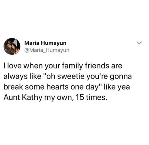 """Family, Friends, and Love: Maria Humayun  @Maria_Humayun  I love when your family friends are  always like """"oh sweetie you're gonna  break some hearts one day"""" like yea  Aunt Kathy my own, 15 times."""