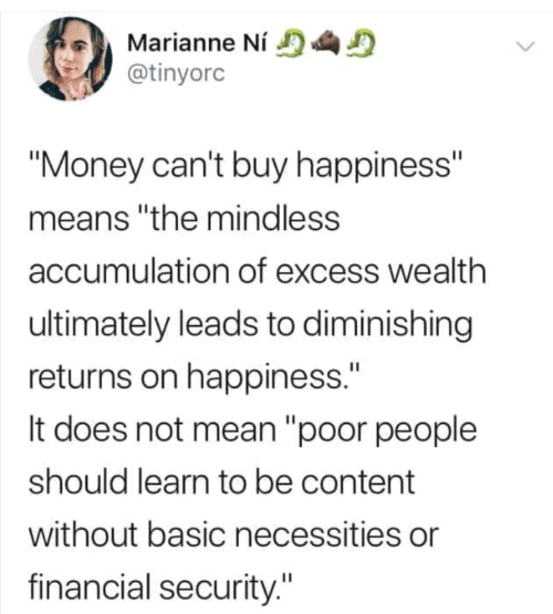 "Buy: Marianne Ní  @tinyorc  ""Money can't buy happiness""  means ""the mindless  accumulation of excess wealth  ultimately leads to diminishing  returns on happiness.""  It does not mean ""poor people  should learn to be content  without basic necessities or  financial security."""