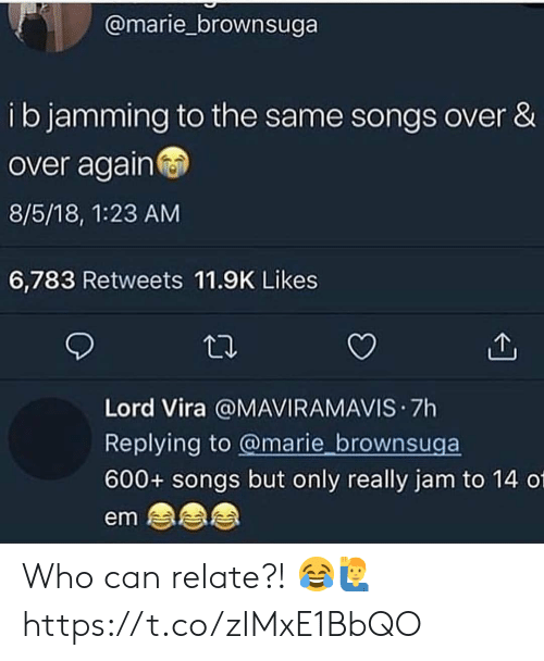 Songs, Who, and Can: @marie_brownsuga  ib jamming to the same songs over &  over again  8/5/18, 1:23 AM  6,783 Retweets 11.9K Likes  Lord Vira @MAVIRAMAVIS 7h  Replying to @marie brownsuga  600+ songs but only really jam to 14 01  em Who can relate?! 😂🙋♂️ https://t.co/zIMxE1BbQO