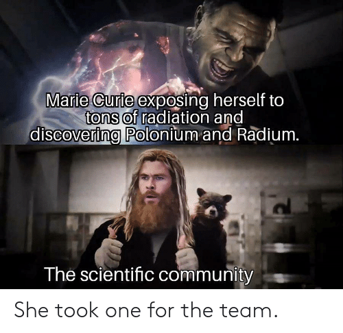 Community, Marie Curie, and Radiation: Marie Curie exposing herself to  tons of radiation and  discovering Polonium and Radium.  The scientific community She took one for the team.