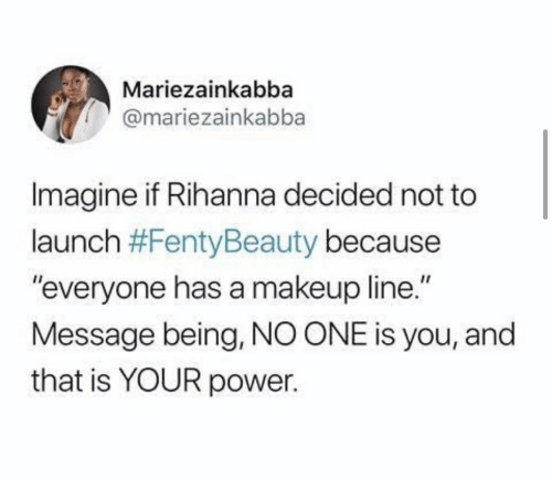 "Launch: Mariezainkabba  @mariezainkabba  Imagine if Rihanna decided not to  launch #FentyBeauty because  ""everyone has a makeup line.""  Message being, NO ONE is you, and  that is YOUR power."