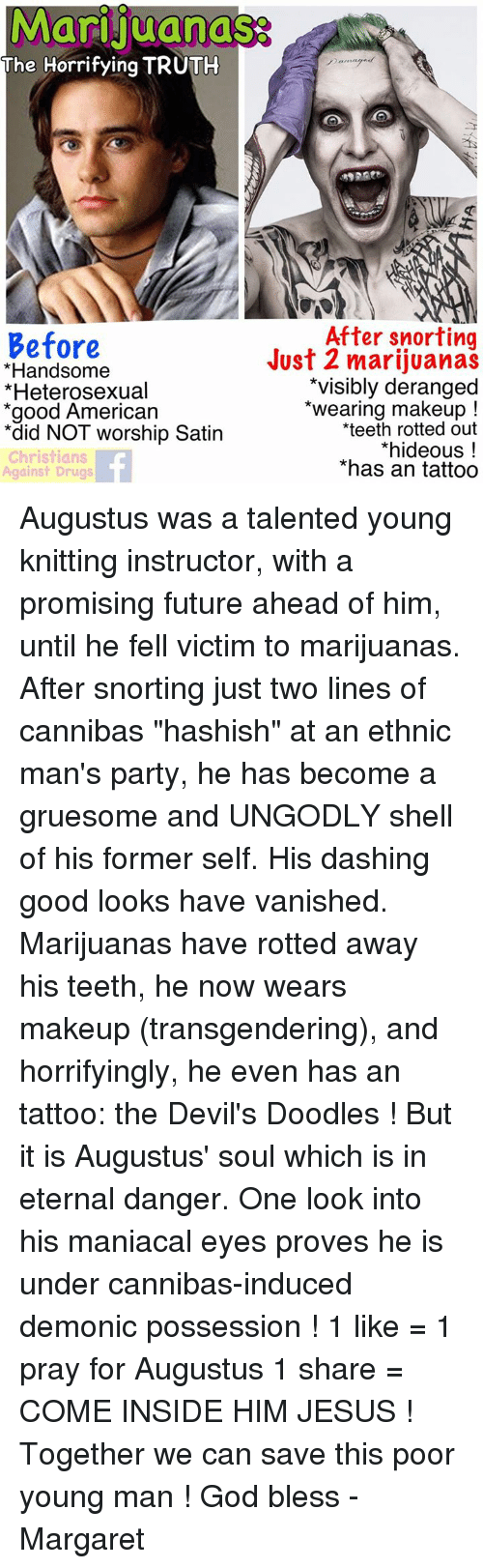"""Drugs, Future, and God: Marijuanas  The Horrifying TRUTH  After snorting  Before  *Handsome  *Heterosexual  *good American  *did NOT worship Satin  Christians  Against Drugs  Just 2 marijuanas  *visibly deranged  *wearing makeup!  teeth rotted out  *hideous!  *has an tattoo Augustus was a talented young knitting instructor, with a promising future ahead of him, until he fell victim to marijuanas.  After snorting just two lines of cannibas """"hashish"""" at an ethnic man's party, he has become a gruesome and UNGODLY shell of his former self.  His dashing good looks have vanished. Marijuanas have rotted away his teeth, he now wears makeup (transgendering), and horrifyingly, he even has an tattoo: the Devil's Doodles !   But it is Augustus' soul which is in eternal danger. One look into his maniacal eyes proves he is under cannibas-induced demonic possession !  1 like = 1 pray for Augustus   1 share = COME INSIDE HIM JESUS !  Together we can save this poor young man ! God bless - Margaret"""