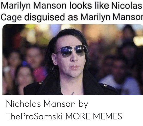 marilyn: Marilyn Manson looks like Nicolas  Cage disguised as Marilyn Mansor Nicholas Manson by TheProSamski MORE MEMES