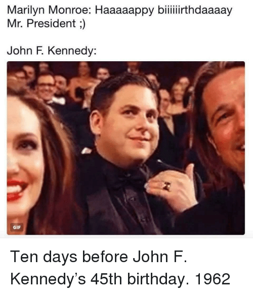 Birthday, Gif, and John F. Kennedy: Marilyn Monroe: Haaaaappy biiiiirthdaaaay  Mr. President;)  John F. Kennedy:  GIF Ten days before John F. Kennedy's 45th birthday. 1962
