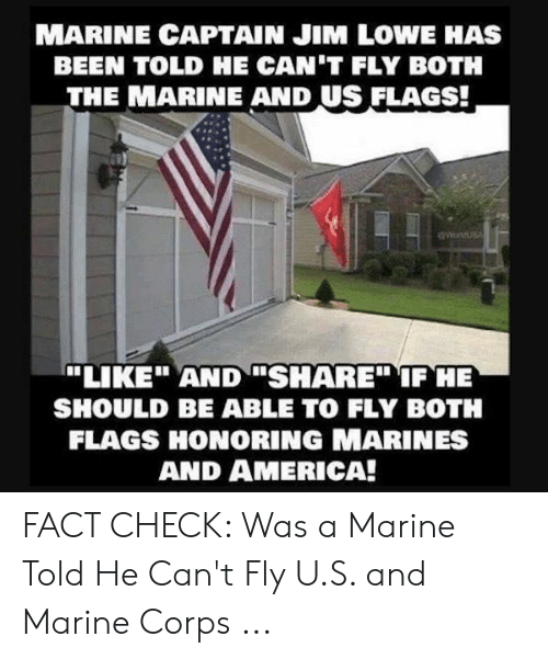 """America, Marines, and Been: MARINE CAPTAIN JIM LOWE HAS  BEEN TOLD HE CAN'T FLY BOTH  THE MARINE AND US FLAGS!  """"LIKEAND SHARE"""" IF HE  SHOULD BE ABLE TO FLY BOTH  FLAGS HONORING MARINES  AND AMERICA! FACT CHECK: Was a Marine Told He Can't Fly U.S. and Marine Corps ..."""