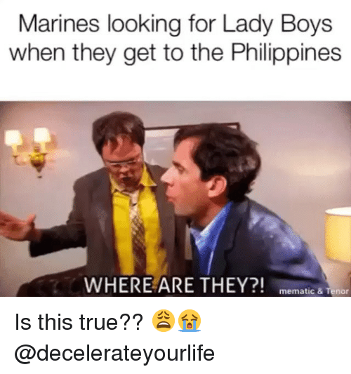 where are they: Marines looking for Lady Boys  when they get to the Philippines  WHERE ARE THEY?! memat  ic & Tenor Is this true?? 😩😭 @decelerateyourlife