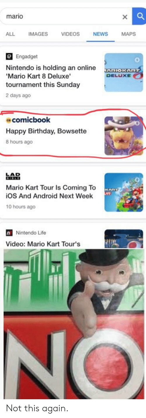 Android, Birthday, and Life: mario  ALL  IMAGES  VIDEOS  NEWS  MAPS  e Engadget  Nintendo is holding an online  'Mario Kart 8 Deluxe  tournament this Sunday  JARIOKART  DELUXE  2 days ago  comicbook  Happy Birthday, Bowsette  8 hours ago  EAO  Mario Kart Tour Is Coming To  iOS And Android Next Week  KARY  10 hours ago  n Nintendo Life  Video: Mario Kart Tour's  Te  NO Not this again.