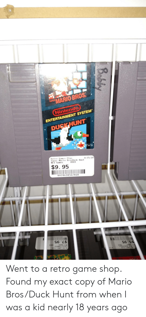 mario bros: MARIO BROS  SUPER  Nintendo  ENTERTAINMENT SYSTEM  DUCKHUNT  in Japon  USA  Retro Games Plus  Supe Maio BrosDuck Hunt  NES Games  8/25/20  $9. 95  U024634562468  S6 'L$ Went to a retro game shop. Found my exact copy of Mario Bros/Duck Hunt from when I was a kid nearly 18 years ago