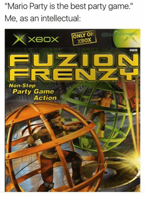 """Funny, Party, and Xbox: """"Mario Party is the best party game.""""  Me, as an intellectual:  ONLY ON  XBoX  FUZ ON  FRENZL  Non-Stop  Party Game  Actiorn"""