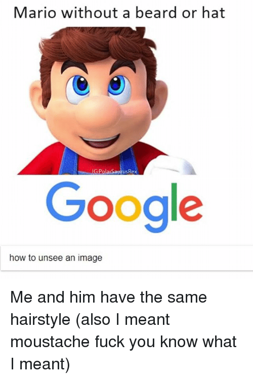 googl: Mario without a beard or hat  G:PolarSaurusRex  Googl  how to unsee an image Me and him have the same hairstyle (also I meant moustache fuck you know what I meant)