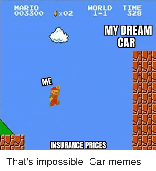 My Dream Cars: MARIO  X02  OO33OO  MY DREAM  CAR  ME  INSURANCE PRICES That's impossible. Car memes