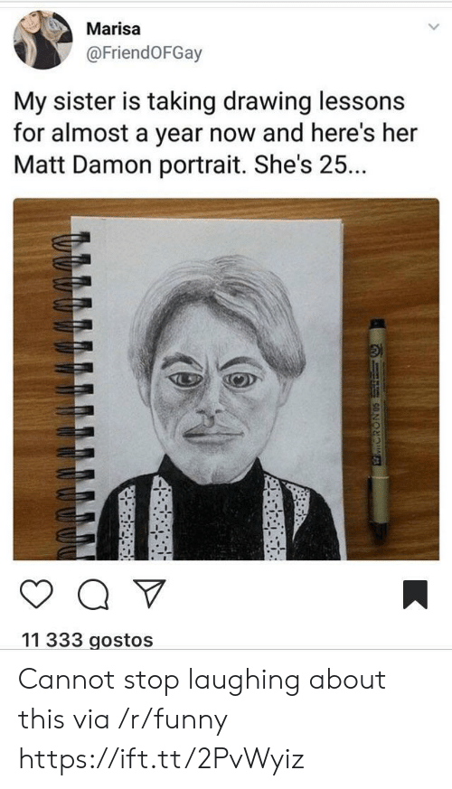 Matt Damon: Marisa  @FriendOFGay  My sister is taking drawing lessons  for almost a year now and here's her  Matt Damon portrait. She's 25..  11 333 gostos Cannot stop laughing about this via /r/funny https://ift.tt/2PvWyiz