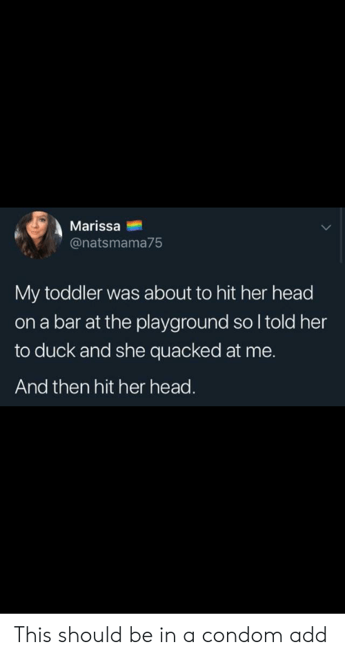 Condom, Head, and Duck: Marissa  @natsmama75  My toddler was about to hit her head  on a bar at the playground so I told her  to duck and she quacked at me.  And then hit her head. This should be in a condom add