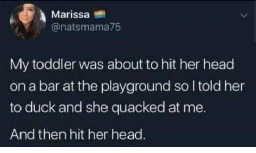 I Told: Marissa  @natsmama75  My toddler was about to hit her head  on a bar at the playground so I told her  to duck and she quacked at me.  And then hit her head.