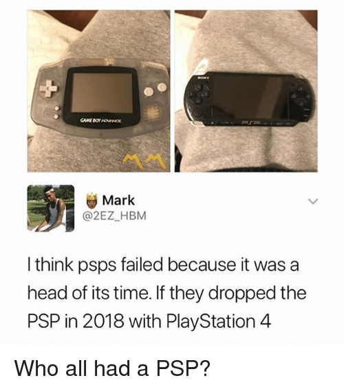 Head, Memes, and PlayStation: Mark  @2EZ_HBM  I think psps failed because it was a  head of its time. If they dropped the  PSP in 2018 with PlayStation 4 Who all had a PSP?