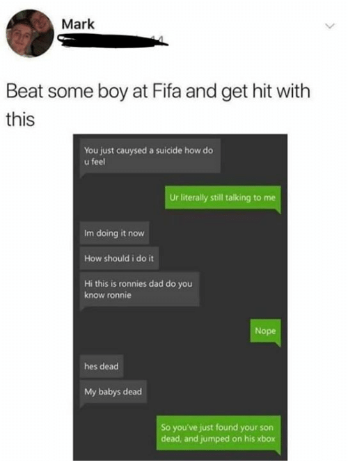 Dad, Fifa, and Memes: Mark  Beat some boy at Fifa and get hit with  this  You just cauysed a suicide how do  u feel  Ur literally still talking to me  Im doing it now  How should i do it  Hi this is ronnies dad do you  know ronnie  Nope  hes dead  My babys dead  So you've just found your son  dead, and jumped on his xbox