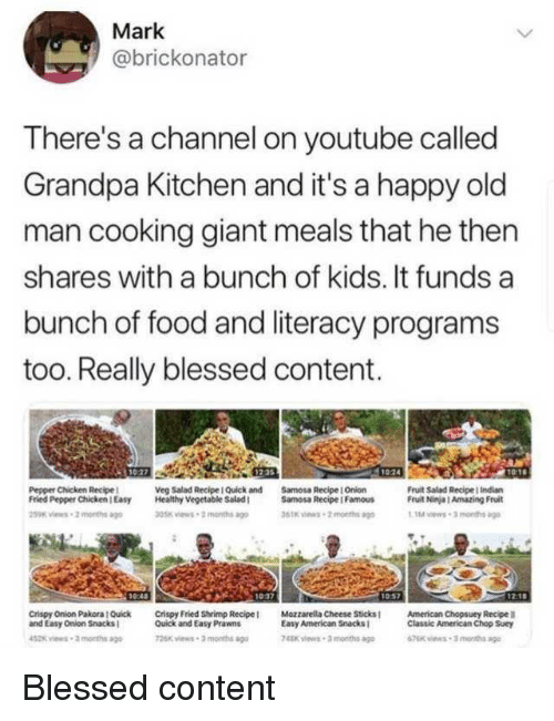Blessed, Food, and Old Man: Mark  @brickonator  There's a channel on youtube called  Grandpa Kitchen and it's a happy old  man cooking giant meals that he then  shares with a bunch of kids. It funds a  bunch of food and literacy programs  too. Really blessed content.  Pepper Chicken Recipe  Fried Pepper ChickenEasy  Veg Salad Recipe I Quick and  Samosa Recipe I Onion  Fruit Salad Recipe indian  Fruit Ninja I Amazing Fruit  Healthy Vegetable Salad  Samosa Recipe I Famous  5TK ews-2months a  05K views-2 months  1017  Crispy Onion Pakora | Quick Crispy Fried Shrimp Recipe  and Easy Onion Snacks  Quick and Easy Prawns  06k views 3 months ao  Mozzarella Cheese Sticks  Easy American Snacks  4Kviews-3 months ago  American Chopsuey Recipe  Classic American Chop Suey Blessed content