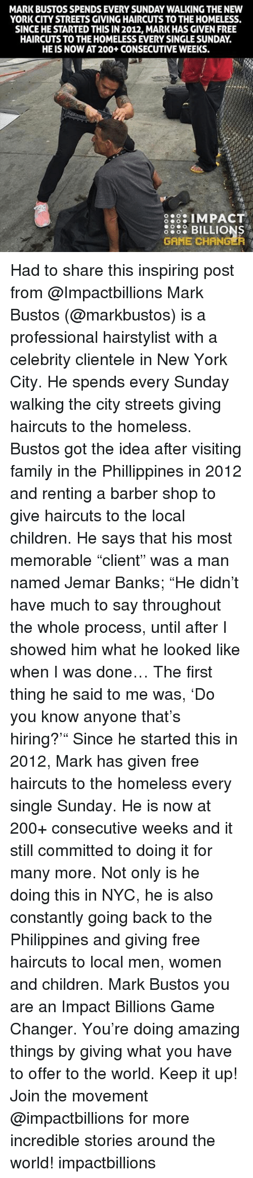 """Hairstylist: MARK BUSTOS SPENDS EVERY SUNDAY WALKING THE NEW  YORK CITY STREETS GIVINGHAIRCUTS TO THEHOMELESS.  SINCEHESTARTED THIS IN 2012, MARK HAS GIVEN FREE  HAIRCUTS TO THE HOMELESS EVERY SINGLESUNDAY  HE IS NOW AT200+ CONSECUTIVE WEEKS.  8:3: IMPACT  5868 BILLIONS  GAME CHANGER Had to share this inspiring post from @Impactbillions Mark Bustos (@markbustos) is a professional hairstylist with a celebrity clientele in New York City. He spends every Sunday walking the city streets giving haircuts to the homeless. Bustos got the idea after visiting family in the Phillippines in 2012 and renting a barber shop to give haircuts to the local children. He says that his most memorable """"client"""" was a man named Jemar Banks; """"He didn't have much to say throughout the whole process, until after I showed him what he looked like when I was done… The first thing he said to me was, 'Do you know anyone that's hiring?'"""" Since he started this in 2012, Mark has given free haircuts to the homeless every single Sunday. He is now at 200+ consecutive weeks and it still committed to doing it for many more. Not only is he doing this in NYC, he is also constantly going back to the Philippines and giving free haircuts to local men, women and children. Mark Bustos you are an Impact Billions Game Changer. You're doing amazing things by giving what you have to offer to the world. Keep it up! Join the movement @impactbillions for more incredible stories around the world! impactbillions"""