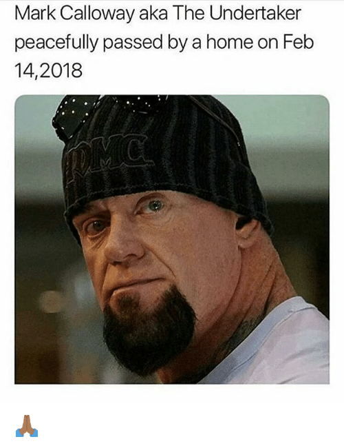 Undertaker: Mark Calloway aka The Undertaker  peacefully passed by a home on Feb  14,2018 🙏🏾