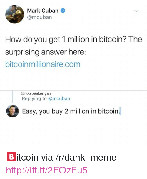 "Dank, Meme, and Http: Mark Cuban  @mcuban  How do you get 1 million in bitcoin? The  surprising answer here  bitcoinmillionaire.com  @notspeakerryan  Replying to @mcuban  Easy, you buy 2 million in bitcoin. <p>🅱️itcoin via /r/dank_meme <a href=""http://ift.tt/2FOzEu5"">http://ift.tt/2FOzEu5</a></p>"
