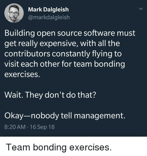open source: Mark Dalgleish  @markdalgleish  Building open source software must  get really expensive, with all the  contributors constantly flying to  visit each other for team bonding  exercises.  Wait. They don't do that?  Okay-nobody tell management.  8:20 AM.16 Sep 18 Team bonding exercises.