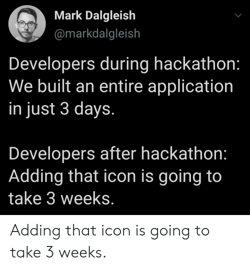 Icon, Application, and Just: Mark Dalgleish  @markdalgleish  Developers during hackathon:  We built an entire application  in just 3 days.  Developers after hackathon:  Adding that icon is going to  take 3 weeks. Adding that icon is going to take 3 weeks.