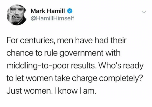 Mark Hamill, Memes, and Women: Mark Hamill  @HamillHimself  For centuries, men have had their  chance to rule government with  middling-to-poor results. Who's ready  to let women take charge completely?  Just women. I know l am.
