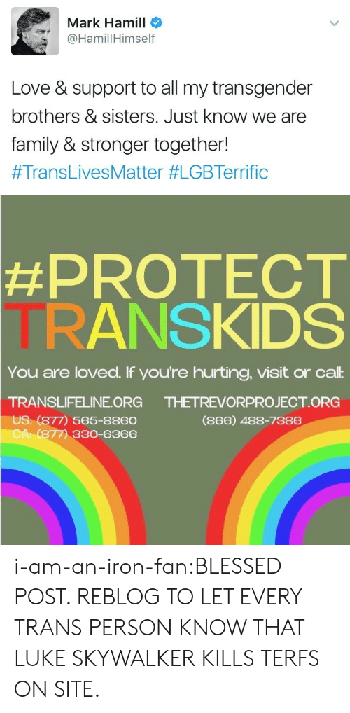 Luke Skywalker: Mark Hamill  HamillHimself  Love & support to all my transgender  brothers & sisters. Just know we are  family & stronger together!  #TransLivesMatter #LGBTerrific   #PROTECT  TRANSKIDS  You are loved. If you're hurting, visit or cal:  TRANSLIFELINE ORG  US: (877) 565-8860  CA: (877) 330-6366  THETREVORPROJECT ORG  (866) 488-7386 i-am-an-iron-fan:BLESSED POST. REBLOG TO LET EVERY TRANS PERSON KNOW THAT LUKE SKYWALKER KILLS TERFS ON SITE.