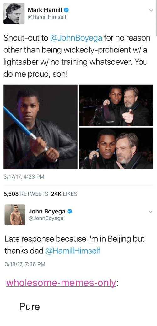 "John Boyega: Mark Hamill o  @HamillHimself  Shout-out to @JohnBoyega for no reason  other than being wickedly-proficient w/ a  lightsaber w/ no training whatsoever. You  do me proud, son!  3/17/17, 4:23 PM  5,508 RETWEETS 24K LIKES   John Boyega  @JohnBoyega  Late response because I'm in Beijing but  thanks dad @HamillHimself  3/18/17, 7:36 PM <p><a href=""https://wholesome-memes-only.tumblr.com/post/168993278606/pure"" class=""tumblr_blog"">wholesome-memes-only</a>:</p>  <blockquote><p>Pure</p></blockquote>"