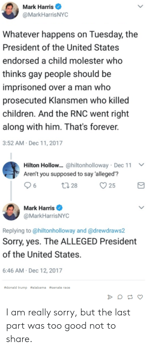 "Donalds Trump: Mark Harris  @MarkHarrisNYC  hatever happens on Tuesday, the  President of the United States  endorsed a child molester who  thinks gay people should be  imprisoned over a man who  prosecuted Klansmen who killed  children. And the RNC went right  along with him. That's forever.  3:52 AM Dec 11, 2017  Hilton Hollow.. @hiltonholloway . Dec 11  Aren't you supposed to say 'alleged'""?  ﹀  25  Mark Harris  @MarkHarrisNYC  Replying to @hiltonholloway and @drewdraws2  Sorry, yes. The ALLEGED President  of the United States.  6:46 AM Dec 12, 2017  #donald trump #alabama #senate race I am really sorry, but the last part was too good not to share."