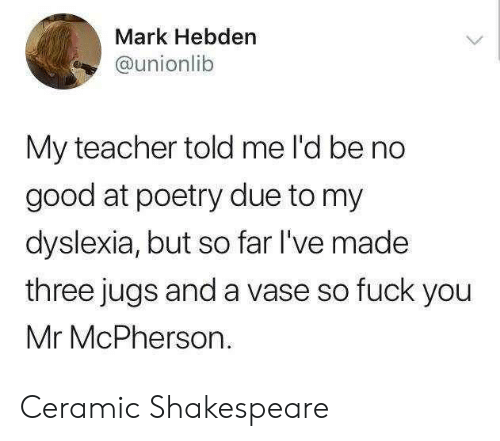 Fuck You, Shakespeare, and Teacher: Mark Hebden  @unionlib  My teacher told me l'd be no  good at poetry due to my  dyslexia, but so far I've made  three jugs and a vase so fuck you  Mr McPherson  > Ceramic Shakespeare