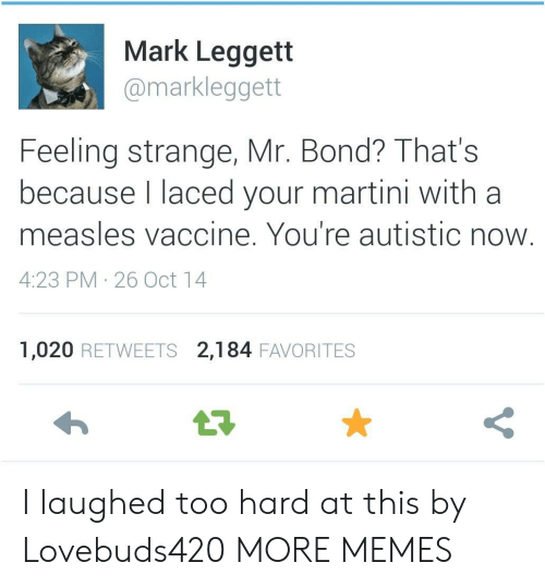 Dank, Memes, and Target: Mark Leggett  @markleggett  Feeling strange, Mr. Bond? That's  because l laced your martini with a  measles vaccine. You're autistic now  4:23 PM 26 Oct 14  1,020 RETWEETS 2,184 FAVORITES I laughed too hard at this by Lovebuds420 MORE MEMES