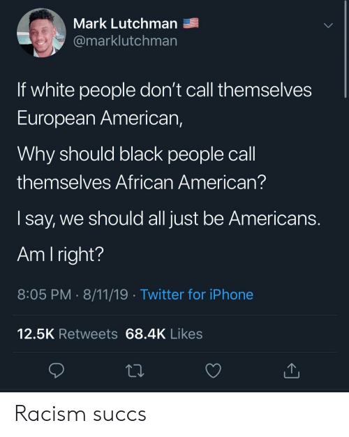 am i right: Mark Lutchman  @marklutchman  If white people don't call themselves  European American,  Why should black people call  themselves African American?  say, we should all just be Americans.  Am I right?  8:05 PM 8/11/19 Twitter for iPhone  12.5K Retweets 68.4K Likes Racism succs
