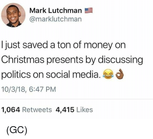 Christmas, Memes, and Money: Mark Lutchman  @marklutchman  Ijust saved a ton of money on  Christmas presents by discussing  politics on social media.  10/3/18, 6:47 PM  1,064 Retweets 4,415 Likes (GC)