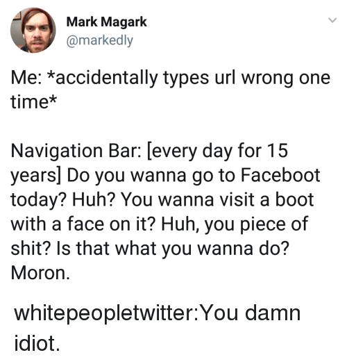 Huh, Shit, and Tumblr: Mark Magark  amarkedly  Me: *accidentally types url wrong one  time*  Navigation Bar: [every day for 15  years] Do you wanna go to Faceboot  today? Huh? You wanna visit a boot  with a face on it? Huh, you piece of  shit? Is that what you wanna do?  Moron whitepeopletwitter:You damn idiot.