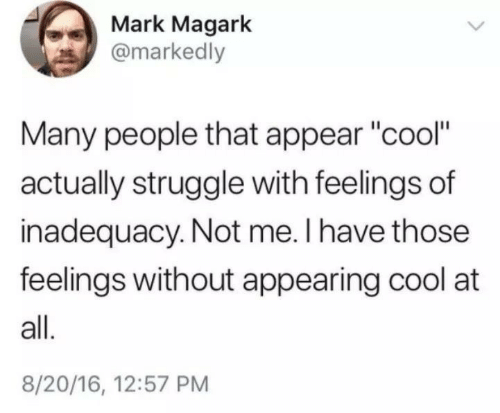 """Struggle, Cool, and All: Mark Magark  @markedly  Many people that appear """"cool""""  actually struggle with feelings of  inadequacy. Not me. I have those  feelings without appearing cool at  all.  8/20/16, 12:57 PM"""