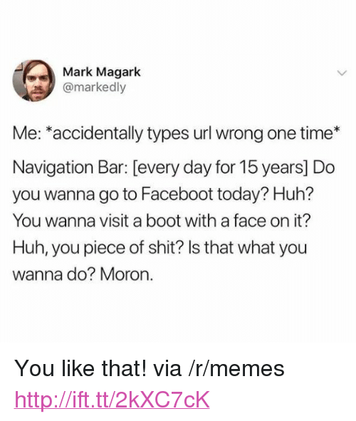 """Huh, Memes, and Shit: Mark Magark  @markedly  Me: *accidentally types url wrong one time*  Navigation Bar: [every day for 15 years] Do  you wanna go to Faceboot today? Huh?  You wanna visit a boot with a face on it?  Huh, you piece of shit? ls that what you  wanna do? Moron. <p>You like that! via /r/memes <a href=""""http://ift.tt/2kXC7cK"""">http://ift.tt/2kXC7cK</a></p>"""